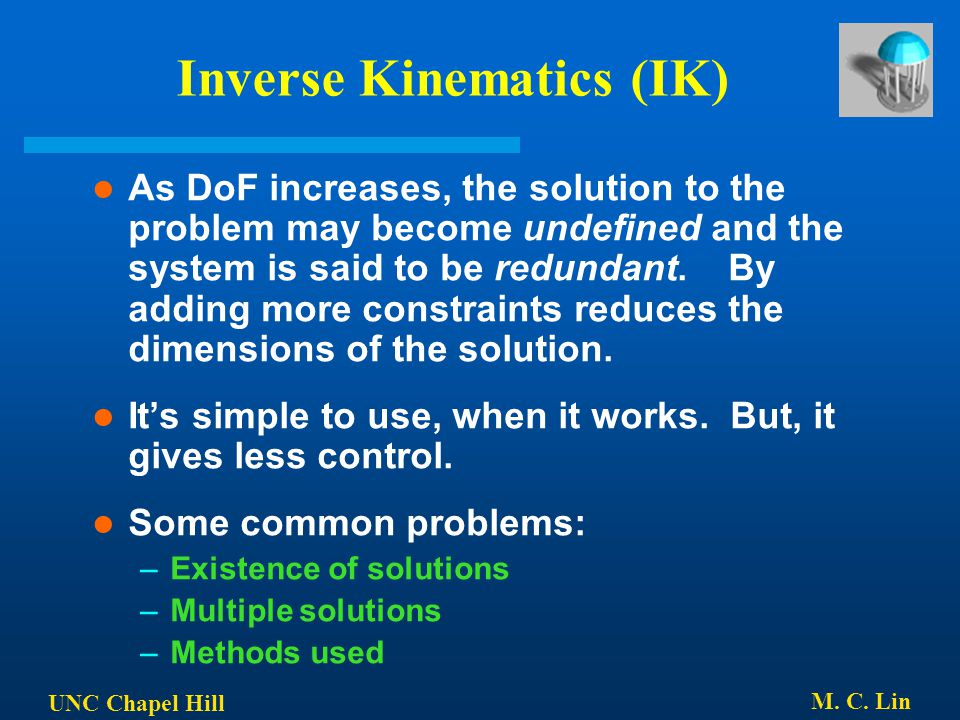 UNC Chapel Hill M. C. Lin Inverse Kinematics (IK) As DoF increases, the solution to the problem may become undefined and the system is said to be redu