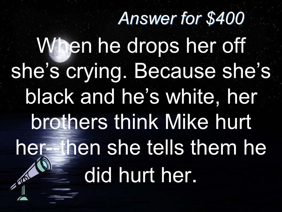 Answer for $400 When he drops her off she's crying. Because she's black and he's white, her brothers think Mike hurt her--then she tells them he did h