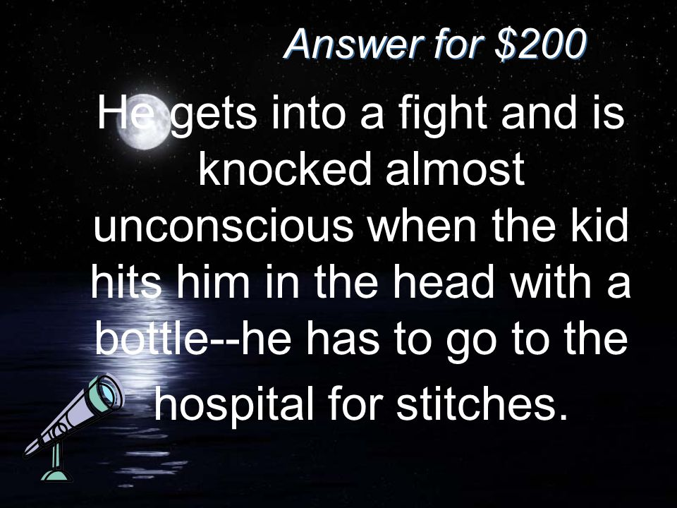 Answer for $200 He gets into a fight and is knocked almost unconscious when the kid hits him in the head with a bottle--he has to go to the hospital for stitches.