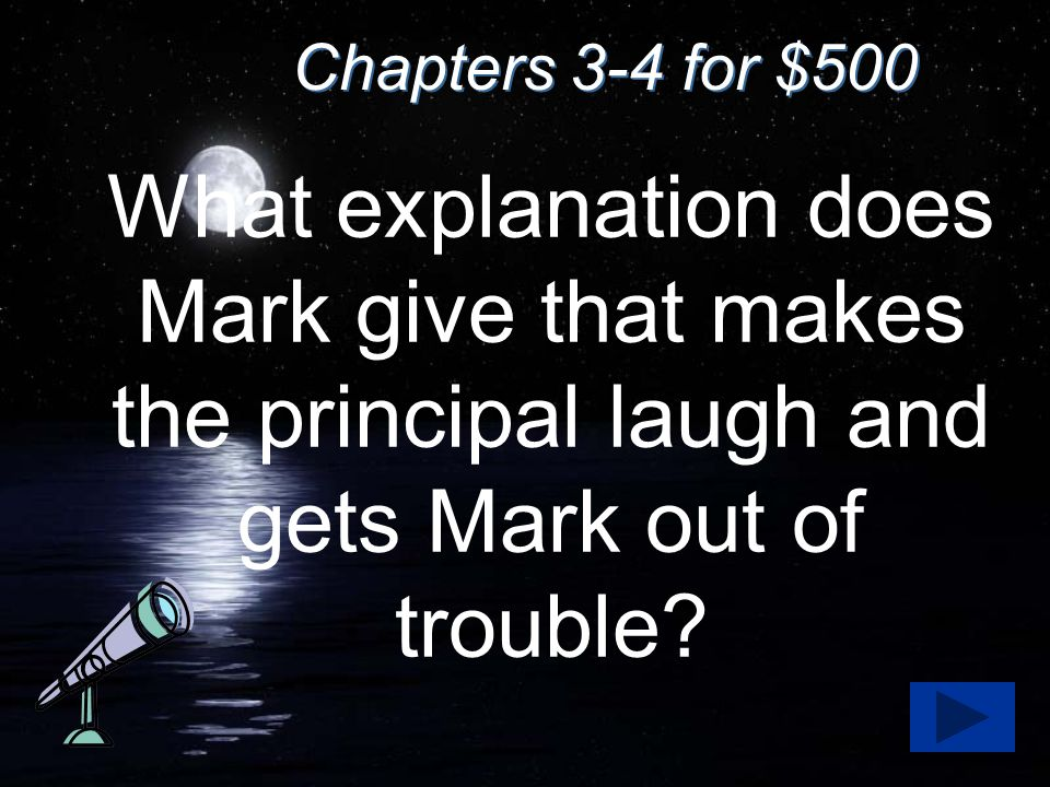 Chapters 3-4 for $500 What explanation does Mark give that makes the principal laugh and gets Mark out of trouble?