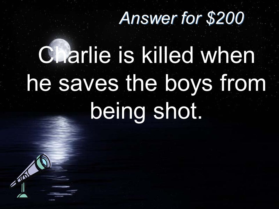 Answer for $200 Charlie is killed when he saves the boys from being shot.
