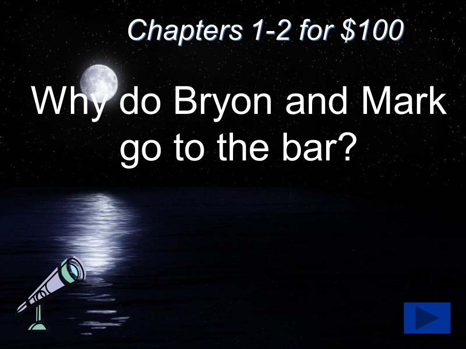 Chapters 1-2 for $100 Why do Bryon and Mark go to the bar?