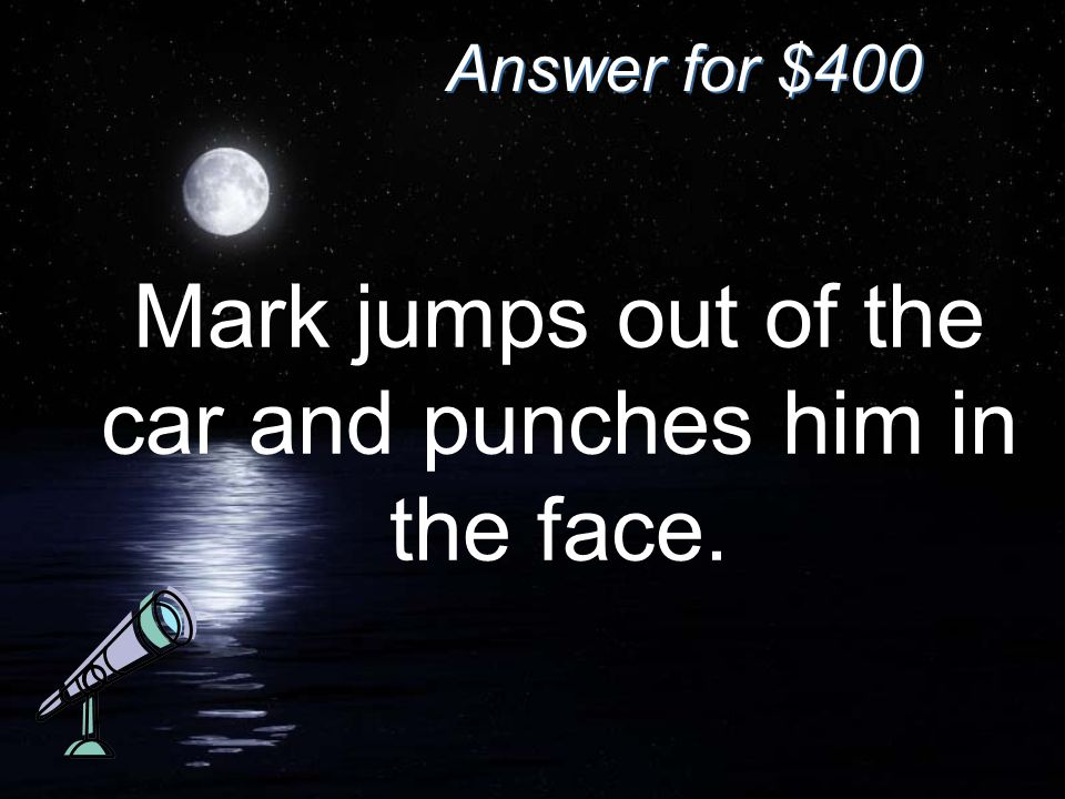 Answer for $400 Mark jumps out of the car and punches him in the face.