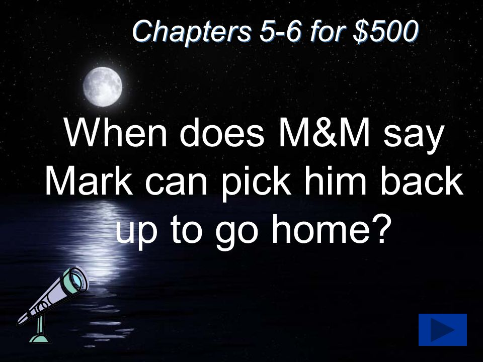 Chapters 5-6 for $500 When does M&M say Mark can pick him back up to go home?