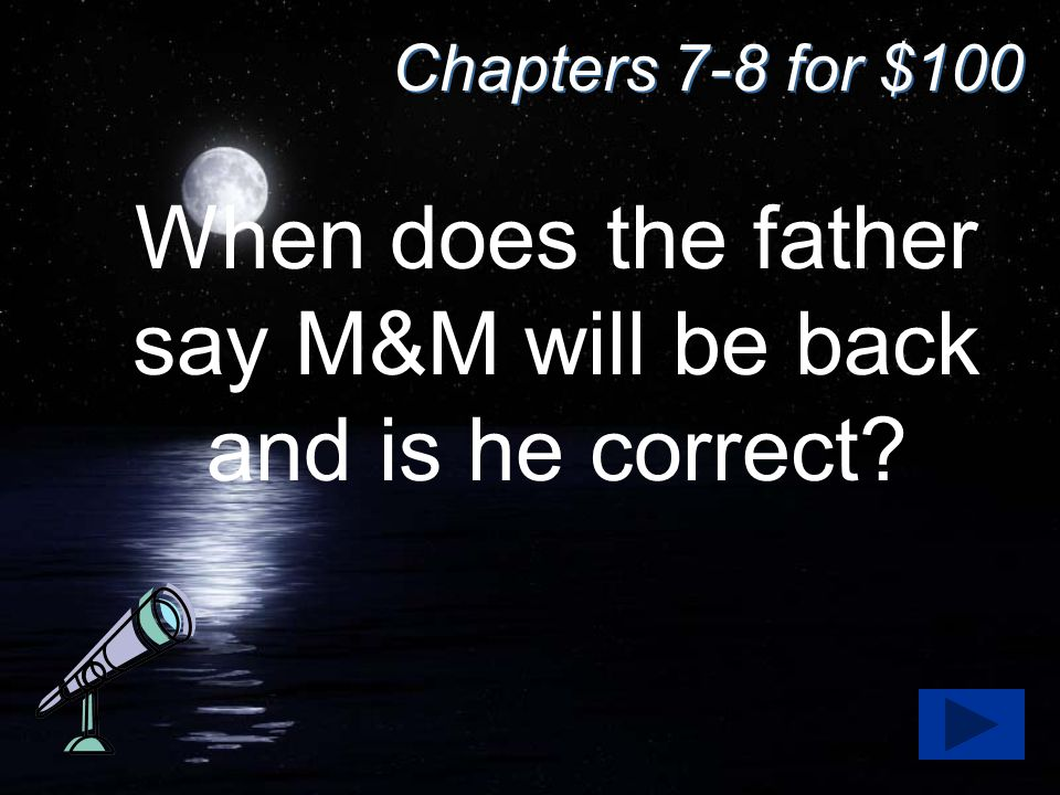 Chapters 7-8 for $100 When does the father say M&M will be back and is he correct