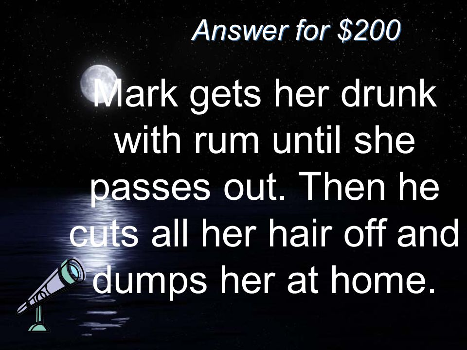Answer for $200 Mark gets her drunk with rum until she passes out.