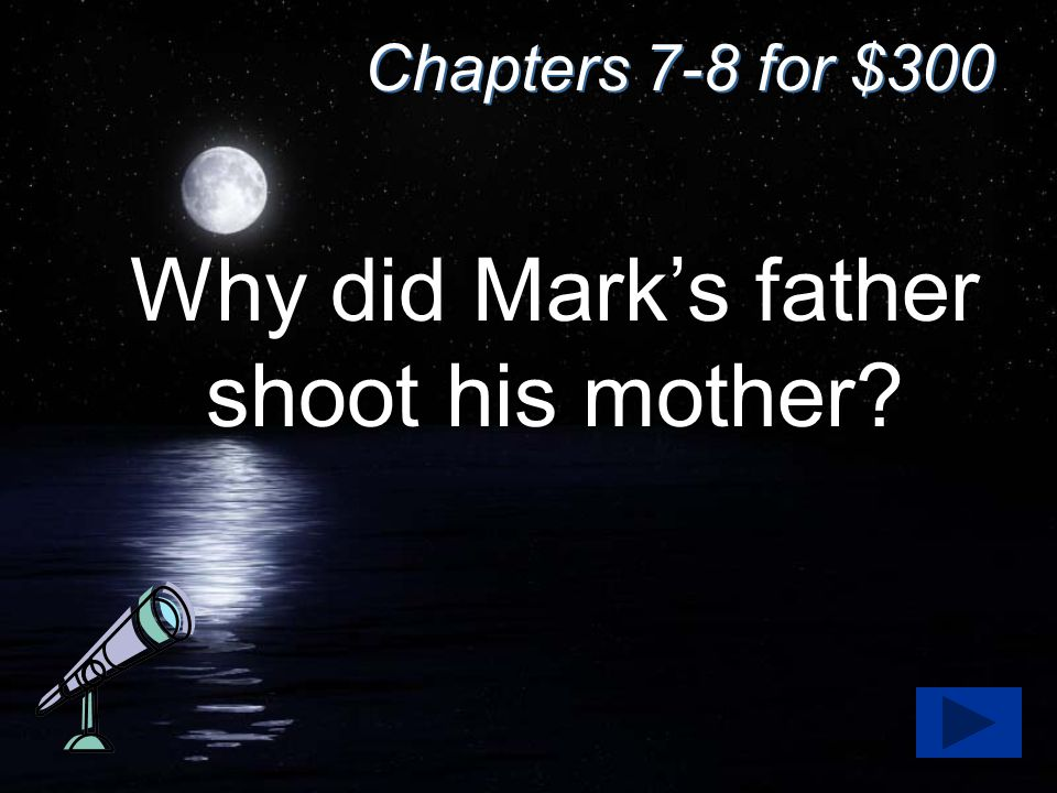 Chapters 7-8 for $300 Why did Mark's father shoot his mother?