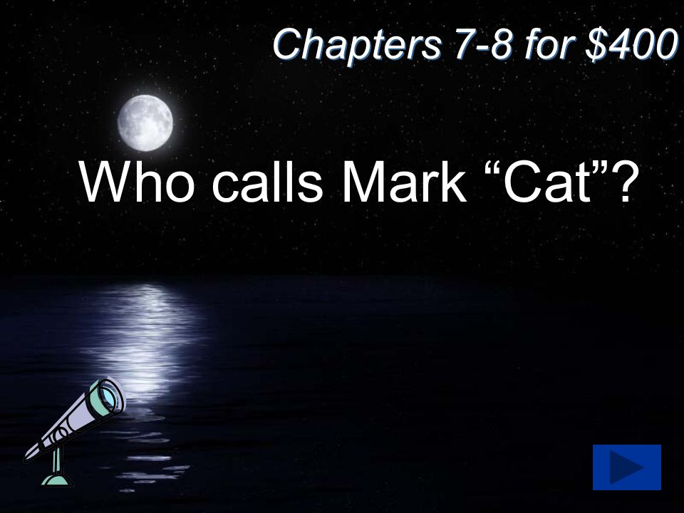 "Chapters 7-8 for $400 Who calls Mark ""Cat""?"