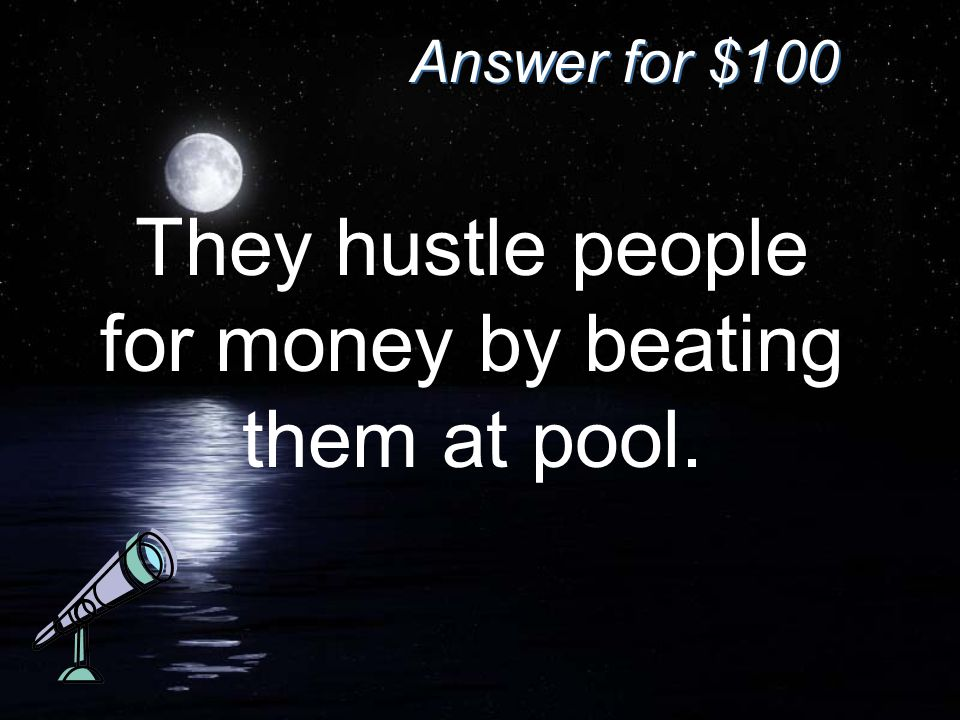 Answer for $100 They hustle people for money by beating them at pool.