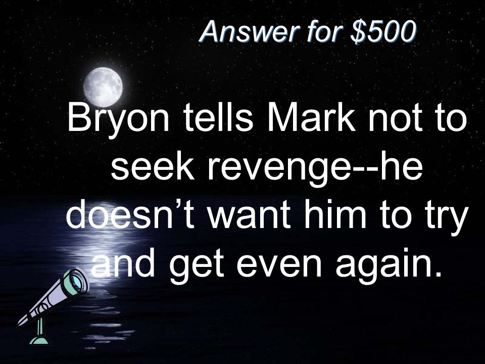 Answer for $500 Bryon tells Mark not to seek revenge--he doesn't want him to try and get even again.