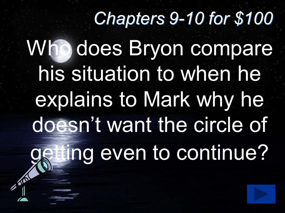 Chapters 9-10 for $100 Who does Bryon compare his situation to when he explains to Mark why he doesn't want the circle of getting even to continue?