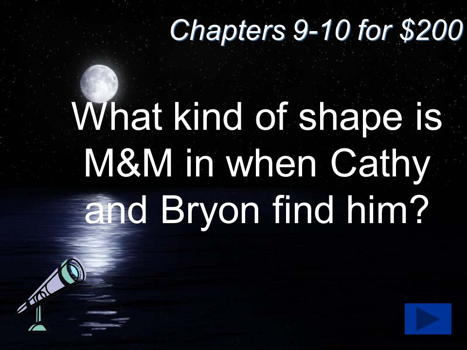 Chapters 9-10 for $200 What kind of shape is M&M in when Cathy and Bryon find him?