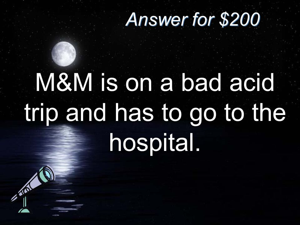 Answer for $200 M&M is on a bad acid trip and has to go to the hospital.