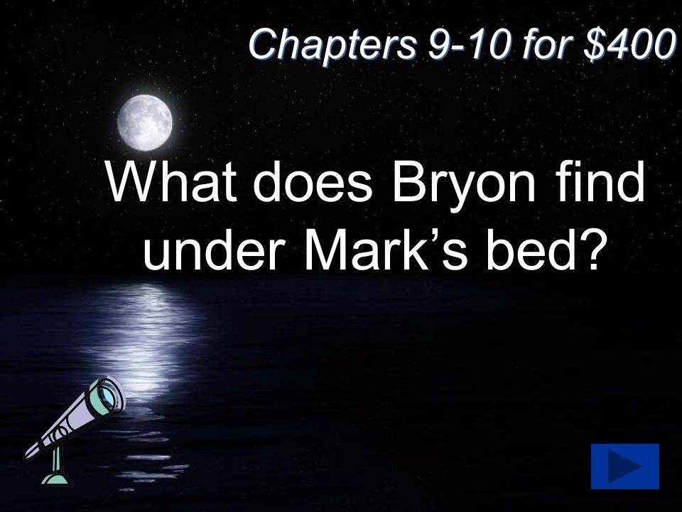 Chapters 9-10 for $400 What does Bryon find under Mark's bed