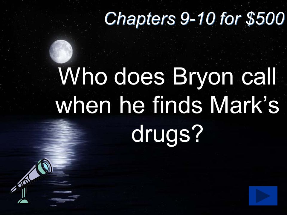 Chapters 9-10 for $500 Who does Bryon call when he finds Mark's drugs?