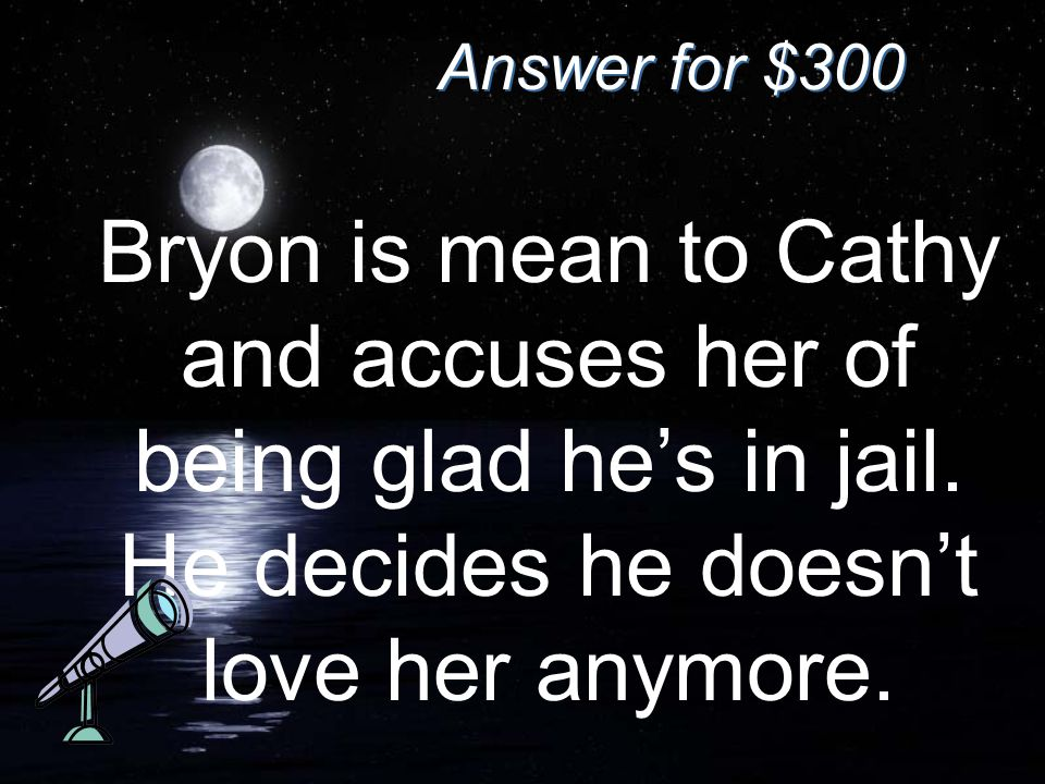 Answer for $300 Bryon is mean to Cathy and accuses her of being glad he's in jail. He decides he doesn't love her anymore.