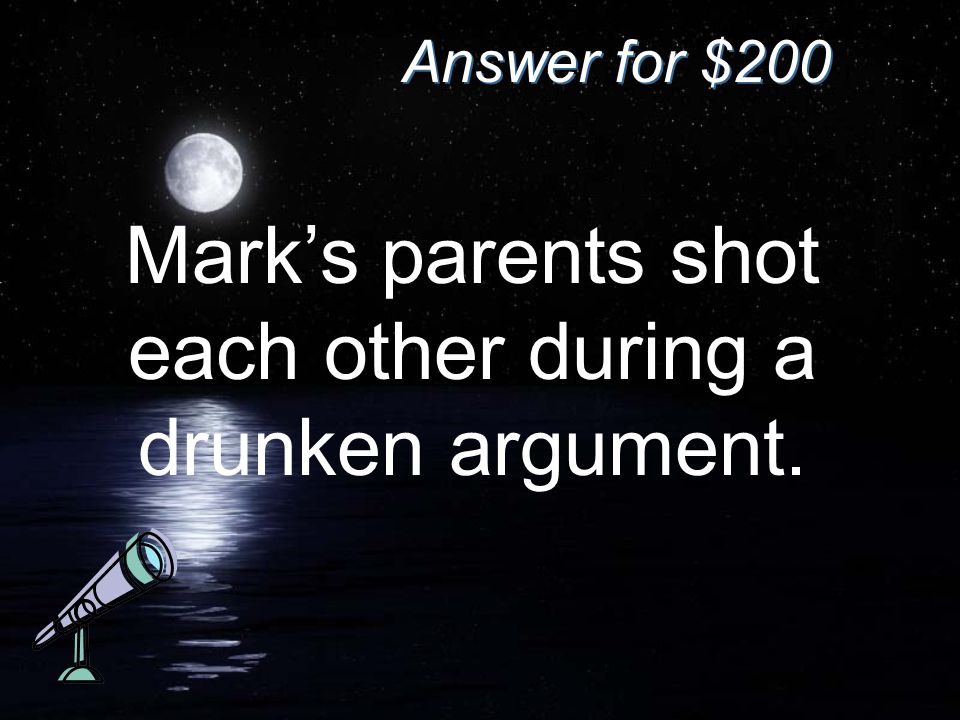 Answer for $200 Mark's parents shot each other during a drunken argument.
