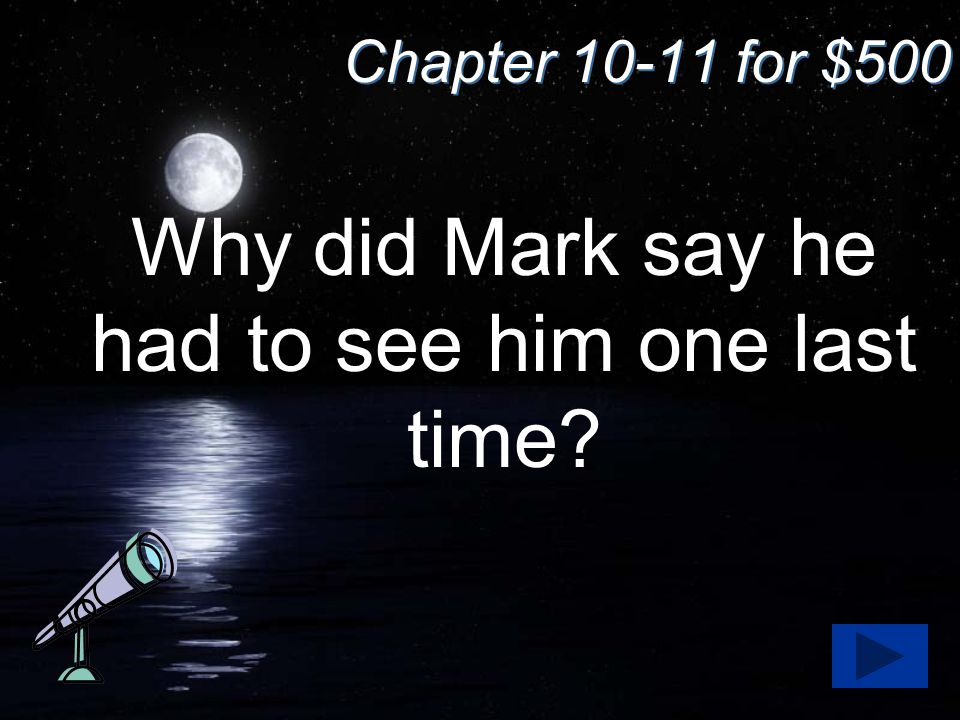 Chapter 10-11 for $500 Why did Mark say he had to see him one last time?
