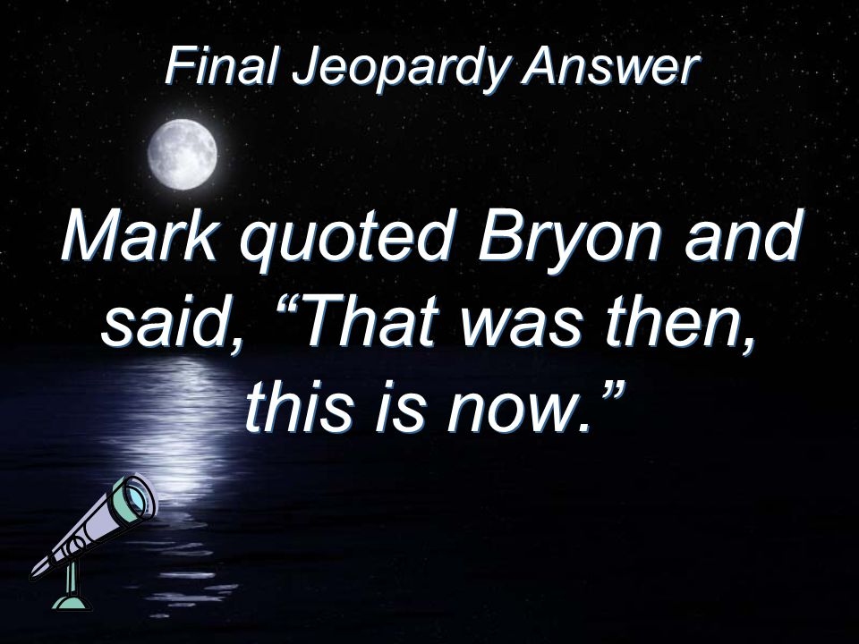 Final Jeopardy Answer Mark quoted Bryon and said, That was then, this is now.