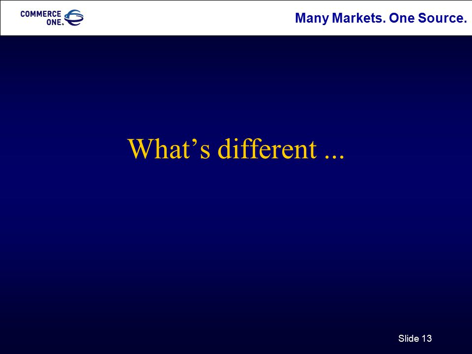 Many Markets. One Source. Slide 13 What's different...