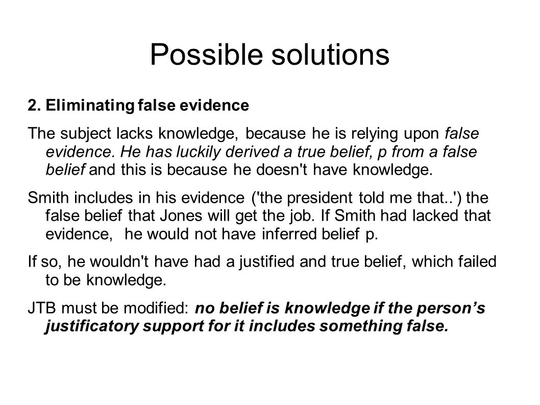 Possible solutions 2. Eliminating false evidence The subject lacks knowledge, because he is relying upon false evidence. He has luckily derived a true