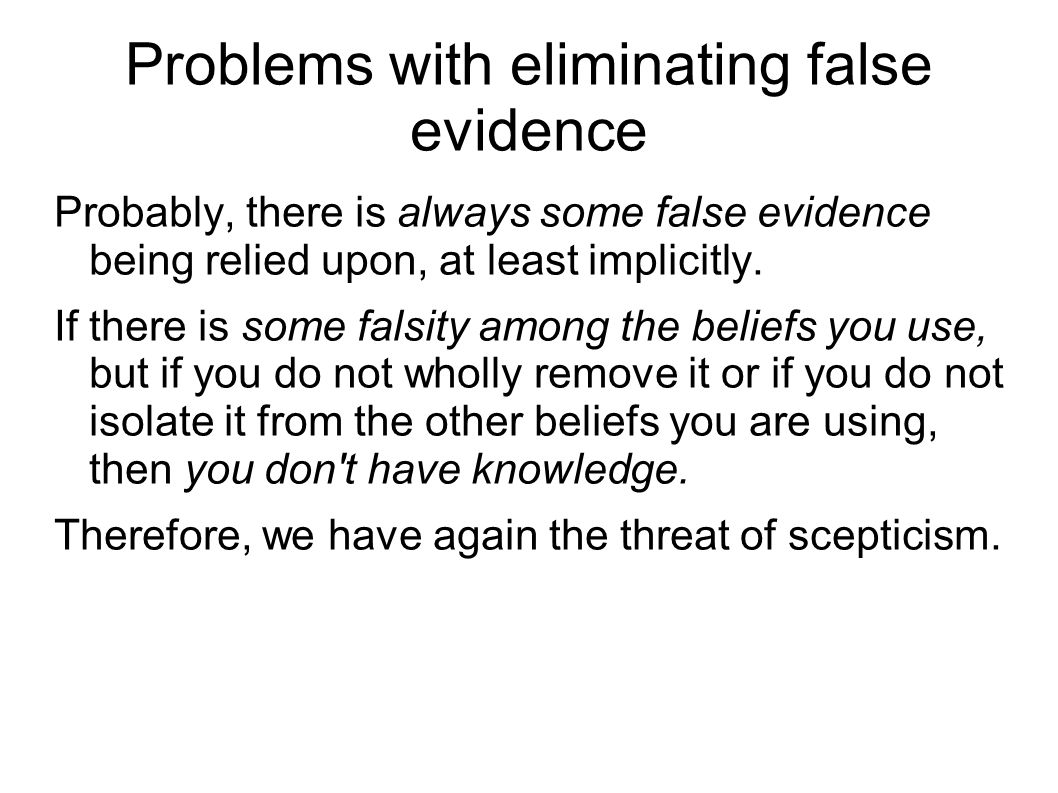 Problems with eliminating false evidence Probably, there is always some false evidence being relied upon, at least implicitly.