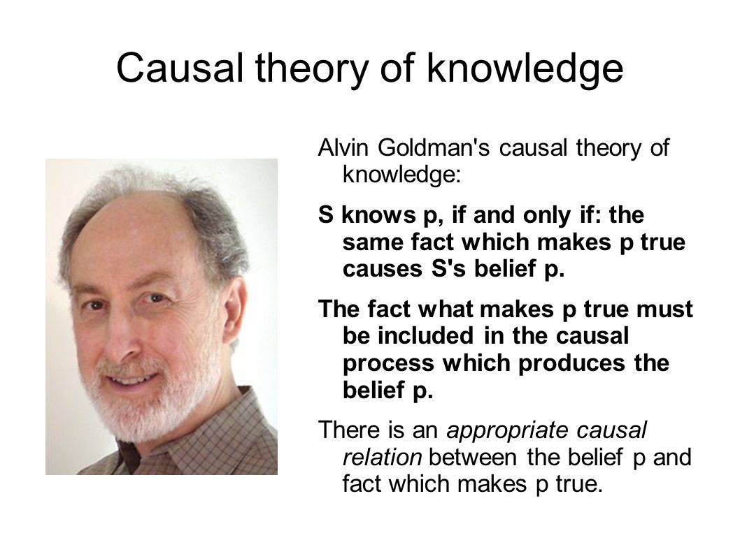 Causal theory of knowledge Alvin Goldman s causal theory of knowledge: S knows p, if and only if: the same fact which makes p true causes S s belief p.