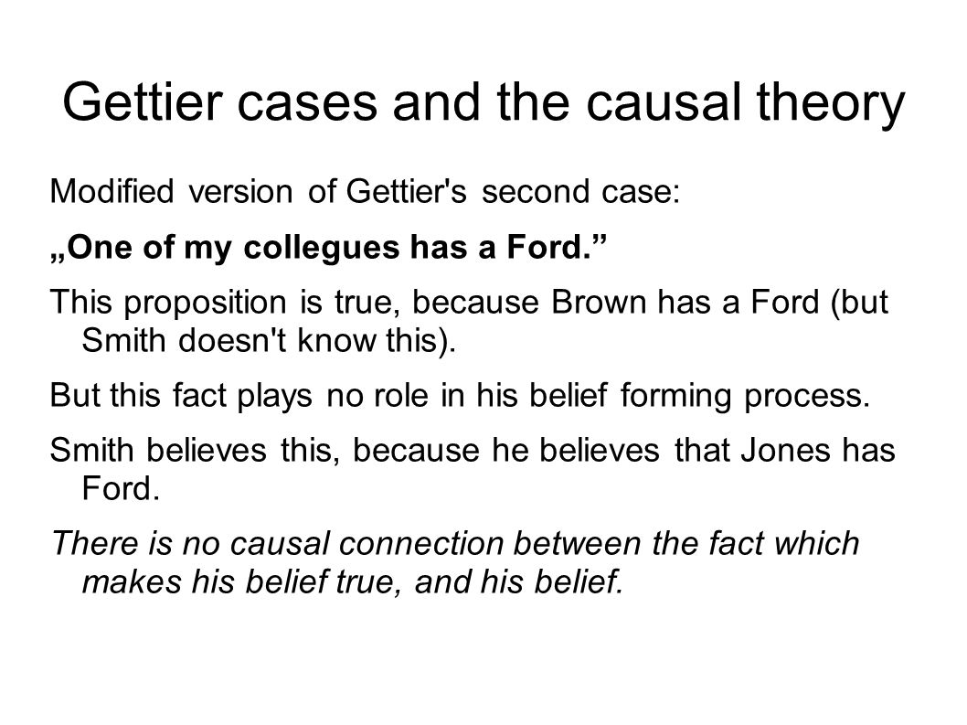 "Gettier cases and the causal theory Modified version of Gettier s second case: ""One of my collegues has a Ford. This proposition is true, because Brown has a Ford (but Smith doesn t know this)."