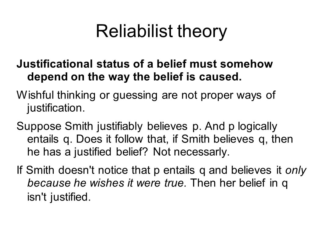 Reliabilist theory Justificational status of a belief must somehow depend on the way the belief is caused.