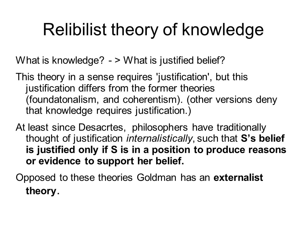 Relibilist theory of knowledge What is knowledge.- > What is justified belief.
