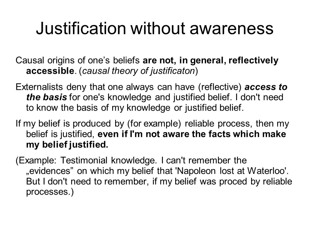 Justification without awareness Causal origins of one's beliefs are not, in general, reflectively accessible.
