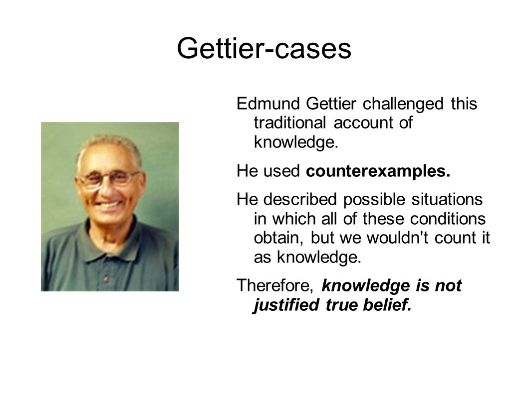 Gettier-cases Edmund Gettier challenged this traditional account of knowledge.