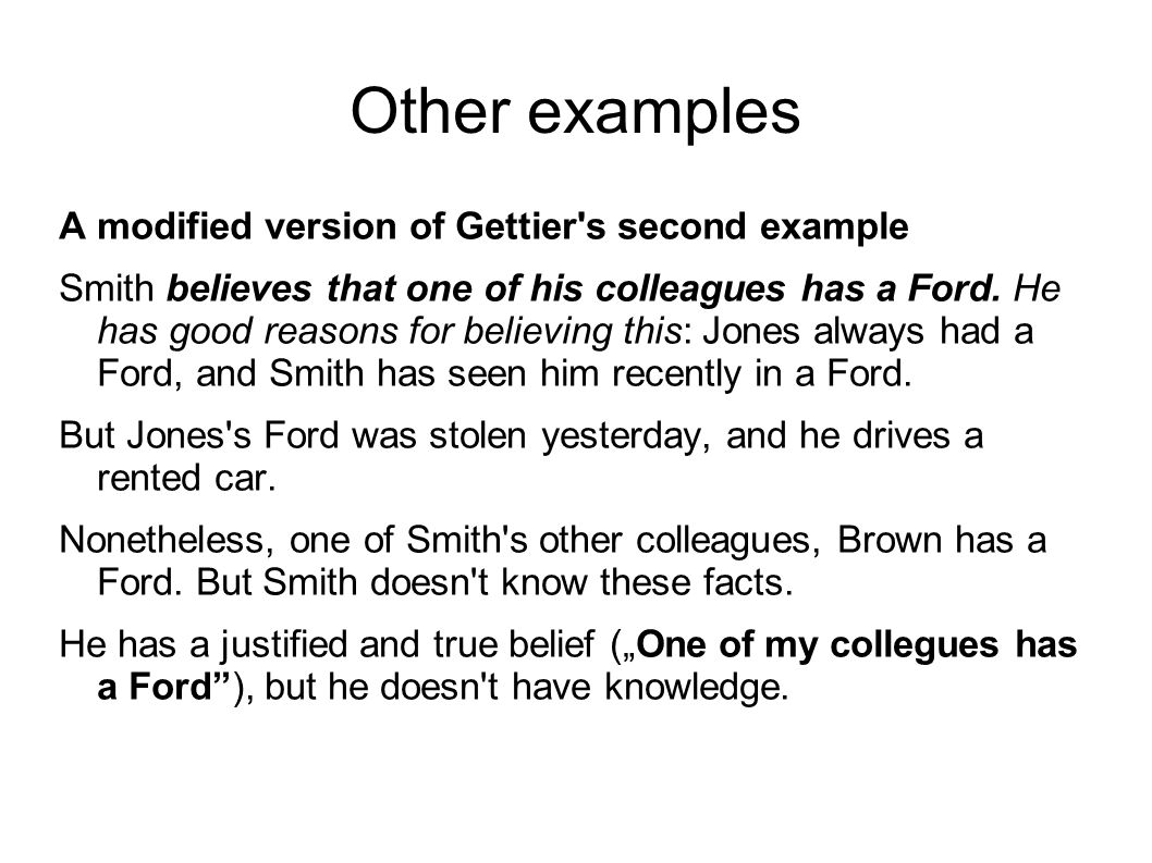 Other examples A modified version of Gettier s second example Smith believes that one of his colleagues has a Ford.