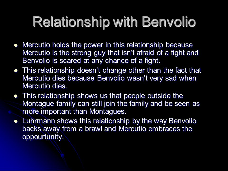 Relationship with Benvolio Mercutio holds the power in this relationship because Mercutio is the strong guy that isn't afraid of a fight and Benvolio
