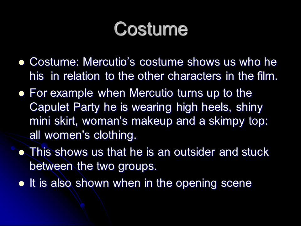 Costume Costume: Mercutio's costume shows us who he his in relation to the other characters in the film. Costume: Mercutio's costume shows us who he h