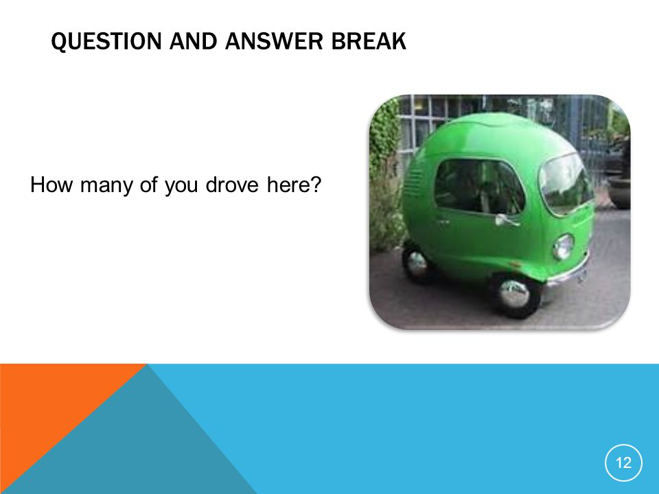QUESTION AND ANSWER BREAK 12 How many of you drove here?