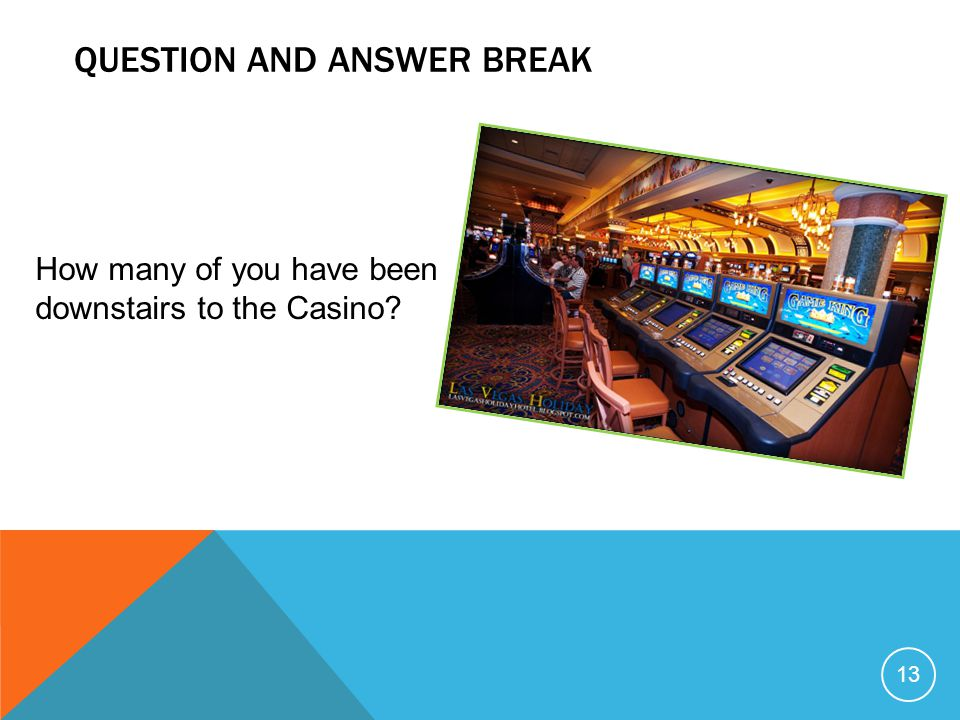 QUESTION AND ANSWER BREAK 13 How many of you have been downstairs to the Casino?