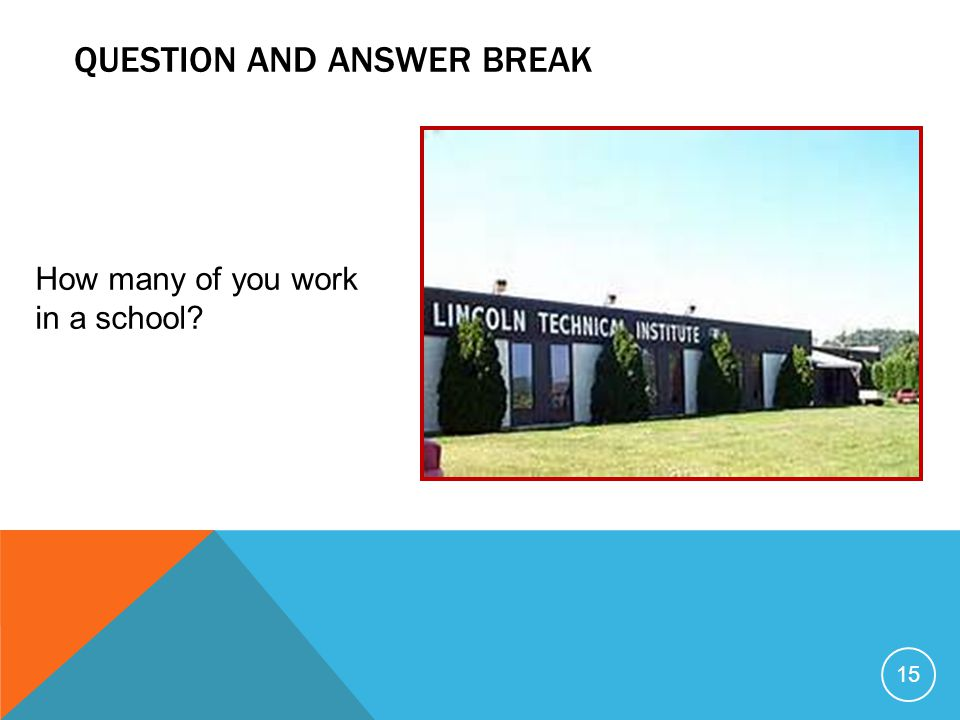 QUESTION AND ANSWER BREAK 15 How many of you work in a school?