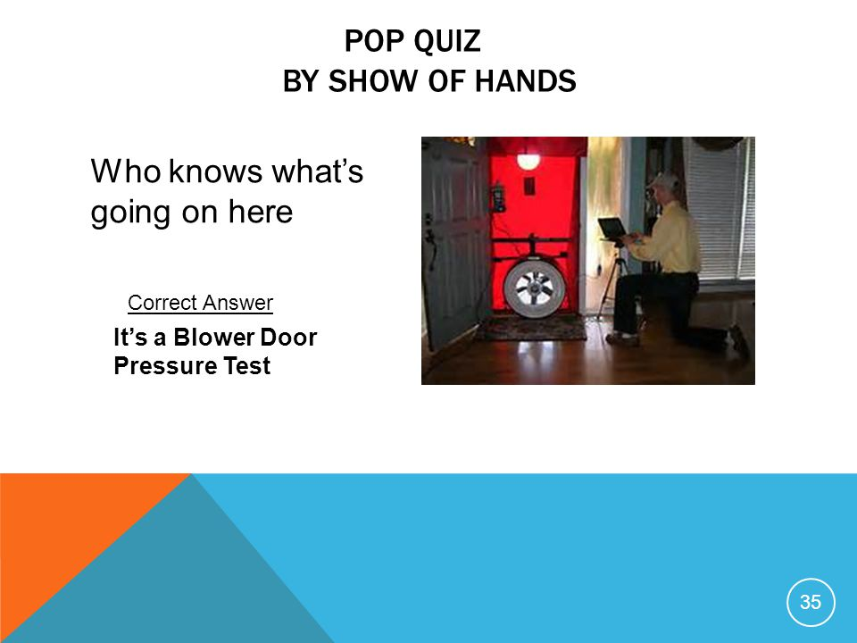 35 Who knows what's going on here POP QUIZ BY SHOW OF HANDS It's a Blower Door Pressure Test Correct Answer