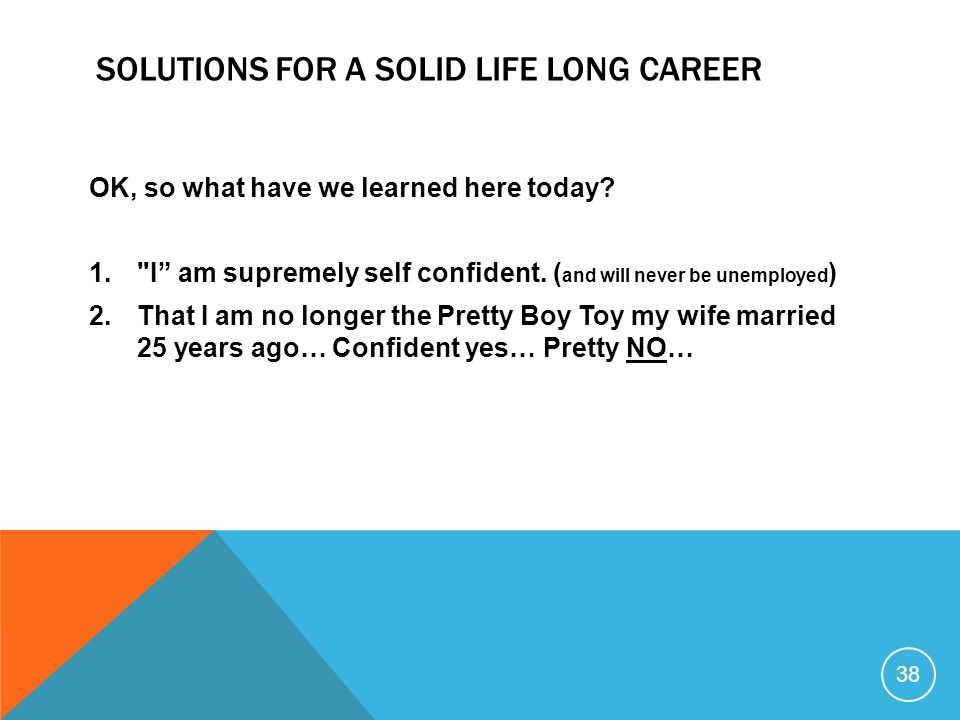 38 SOLUTIONS FOR A SOLID LIFE LONG CAREER OK, so what have we learned here today? 1.