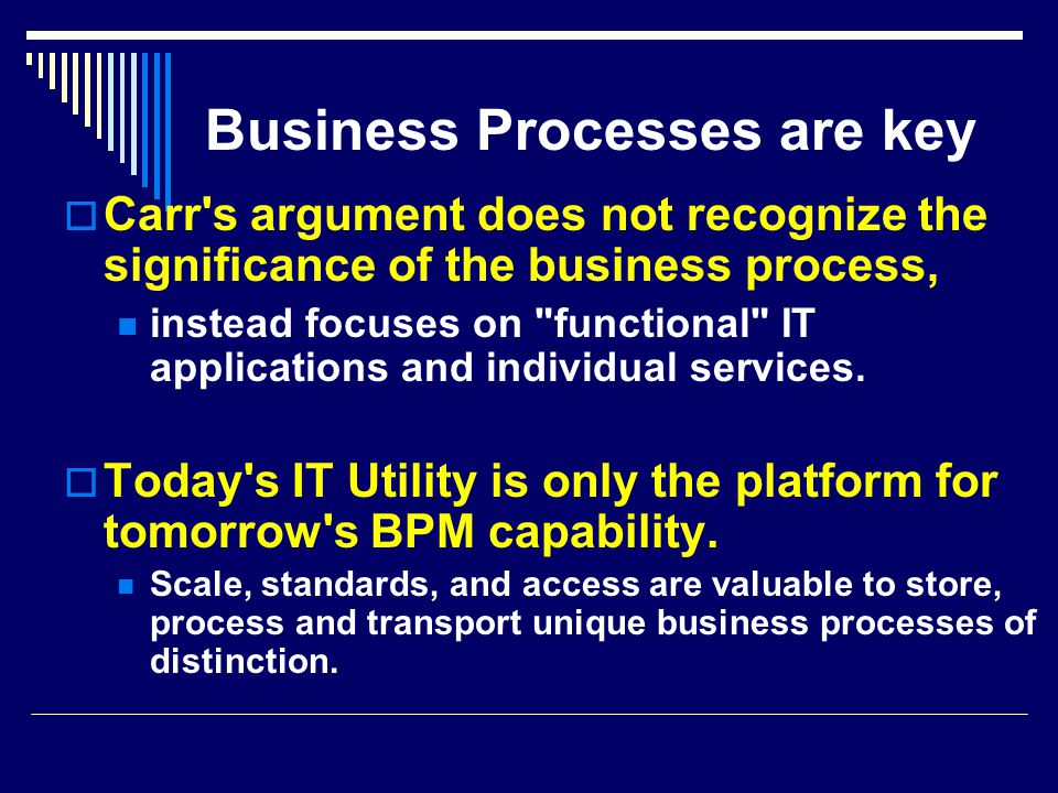 Business Processes are key  Carr s argument does not recognize the significance of the business process, instead focuses on functional IT applications and individual services.