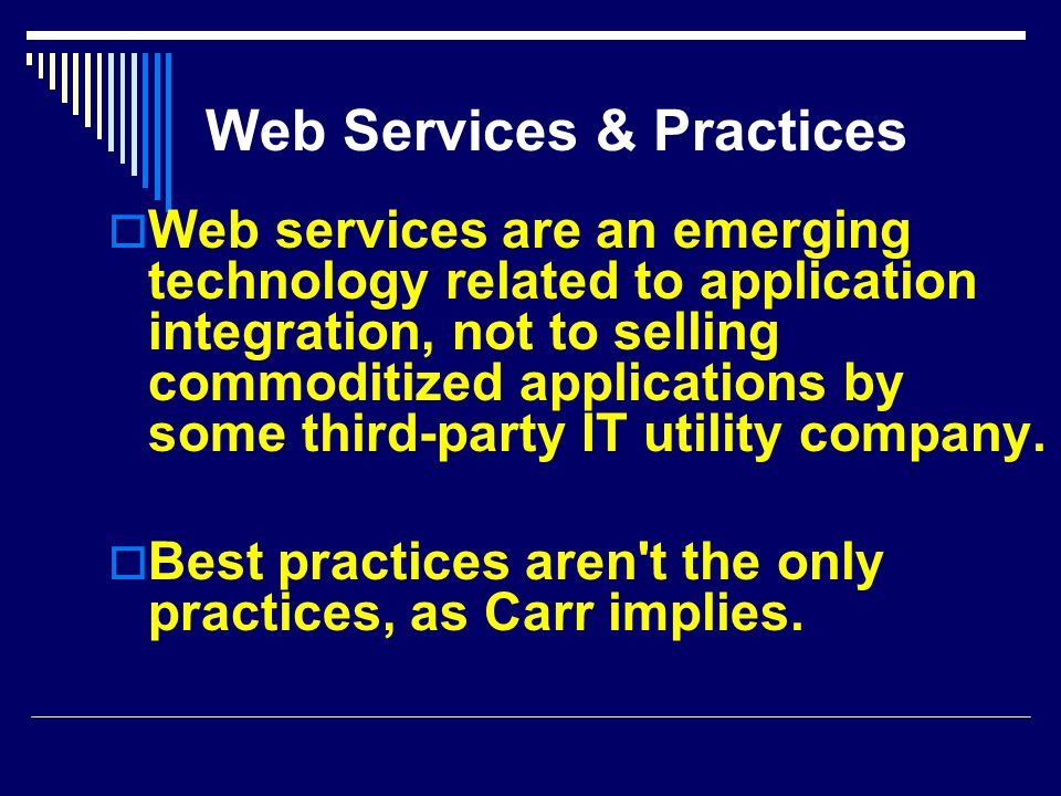 Web Services & Practices  Web services are an emerging technology related to application integration, not to selling commoditized applications by some third-party IT utility company.