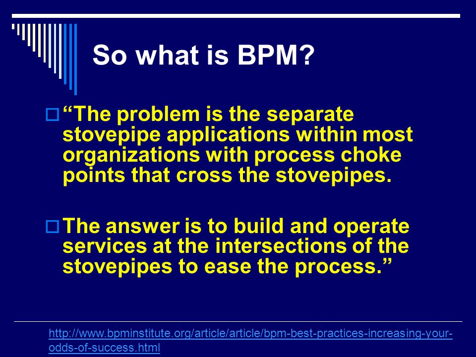 "So what is BPM?  ""The problem is the separate stovepipe applications within most organizations with process choke points that cross the stovepipes. "