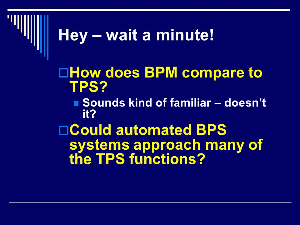 Hey – wait a minute!  How does BPM compare to TPS? Sounds kind of familiar – doesn't it?  Could automated BPS systems approach many of the TPS funct