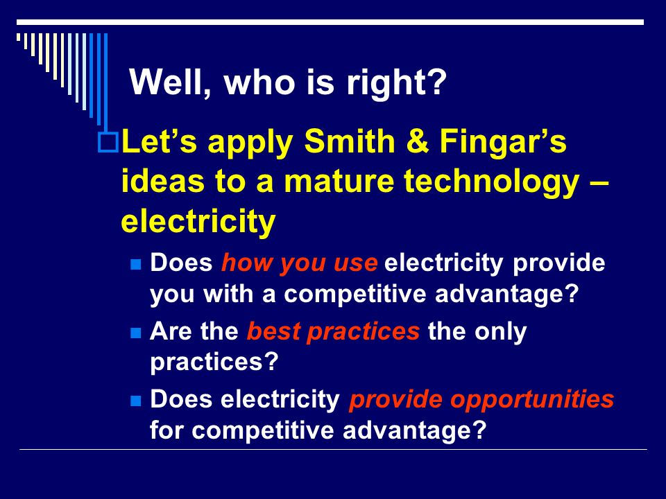 Well, who is right?  Let's apply Smith & Fingar's ideas to a mature technology – electricity Does how you use electricity provide you with a competit