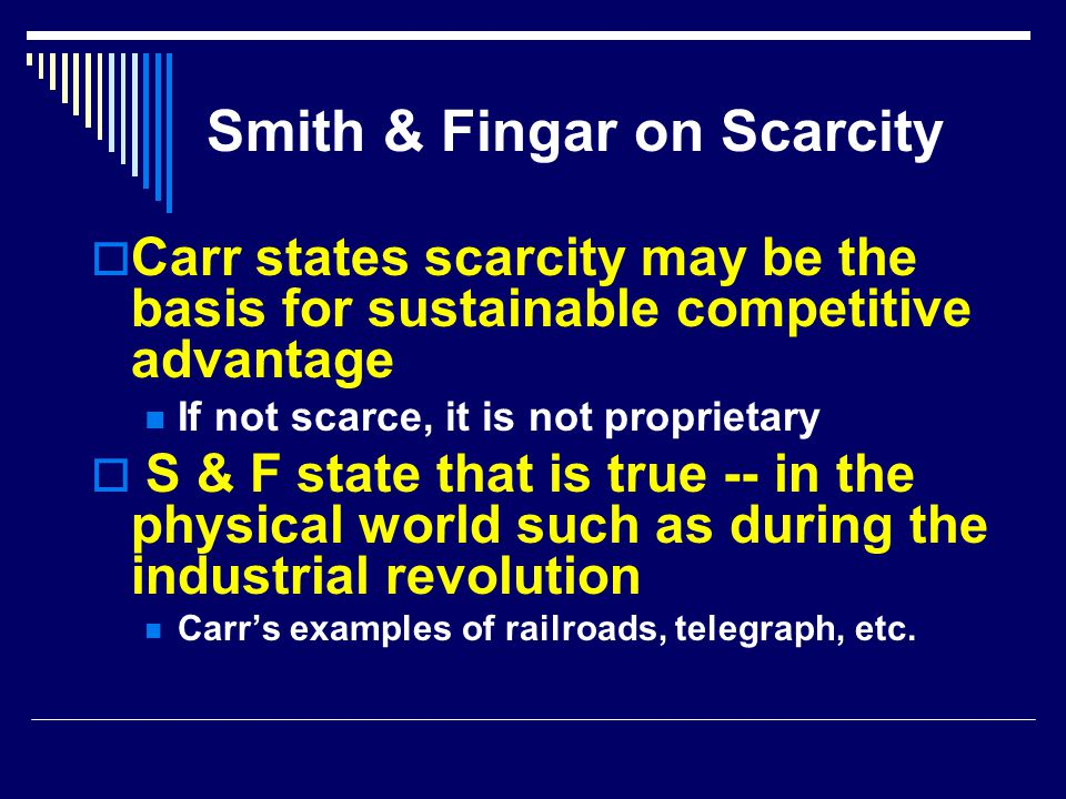 Smith & Fingar on Scarcity  Carr states scarcity may be the basis for sustainable competitive advantage If not scarce, it is not proprietary  S & F state that is true -- in the physical world such as during the industrial revolution Carr's examples of railroads, telegraph, etc.