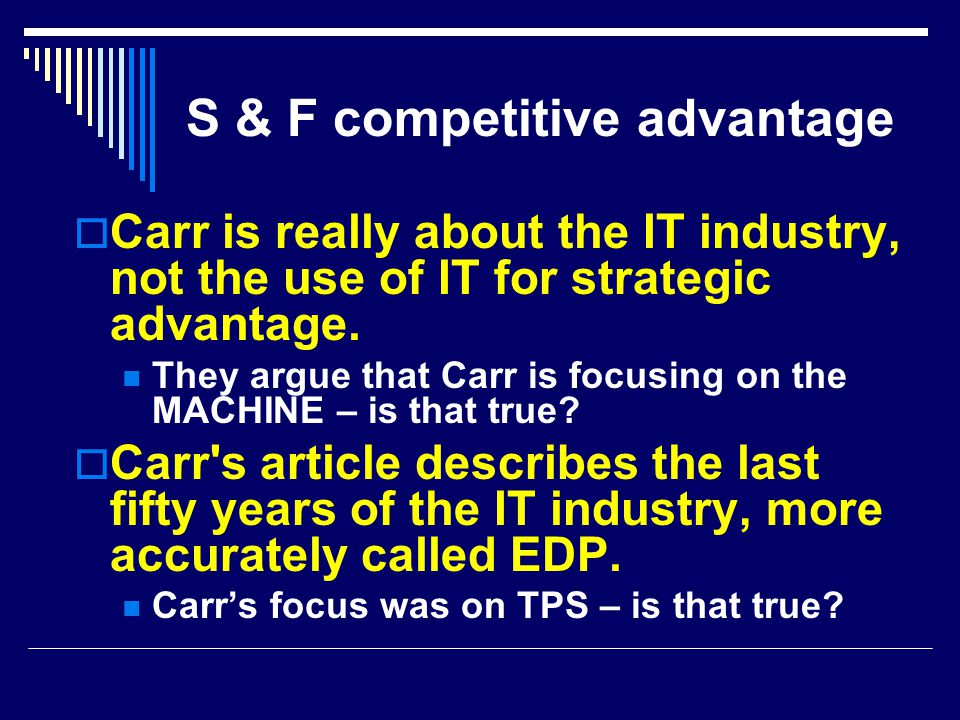 S & F competitive advantage  Carr is really about the IT industry, not the use of IT for strategic advantage. They argue that Carr is focusing on the