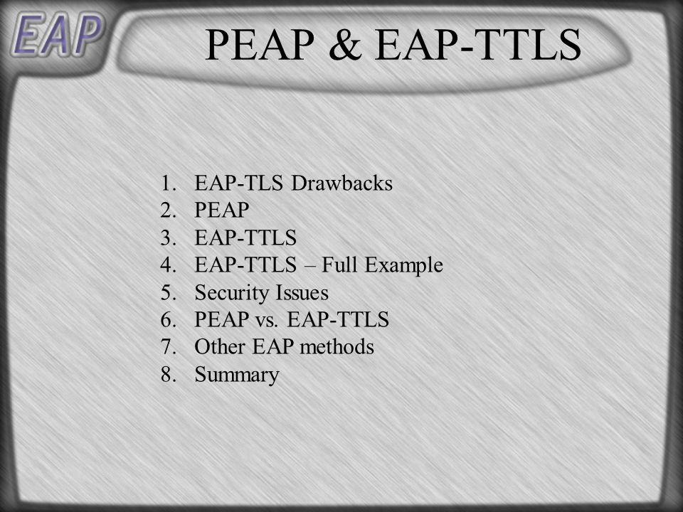 PEAP & EAP-TTLS 1.EAP-TLS Drawbacks 2.PEAP 3.EAP-TTLS 4.EAP-TTLS – Full Example 5.Security Issues 6.PEAP vs.