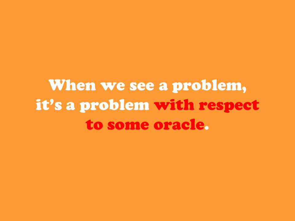 When we see a problem, it's a problem with respect to some oracle.