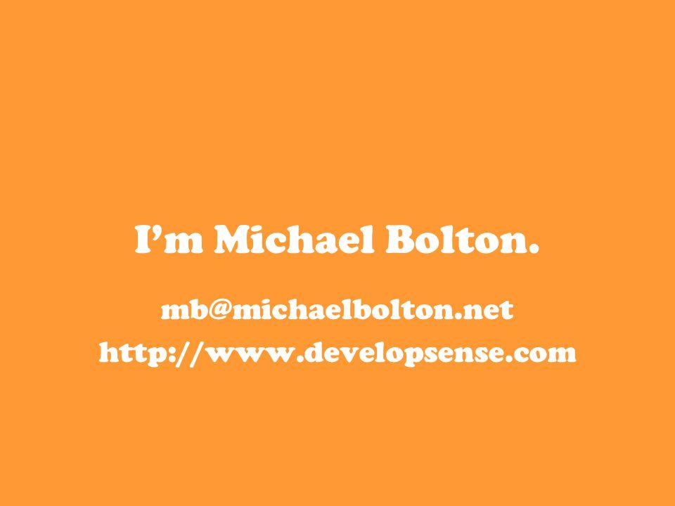I'm Michael Bolton. mb@michaelbolton.net http://www.developsense.com